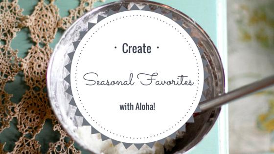 Create Seasonal Favorites with ALOHA!