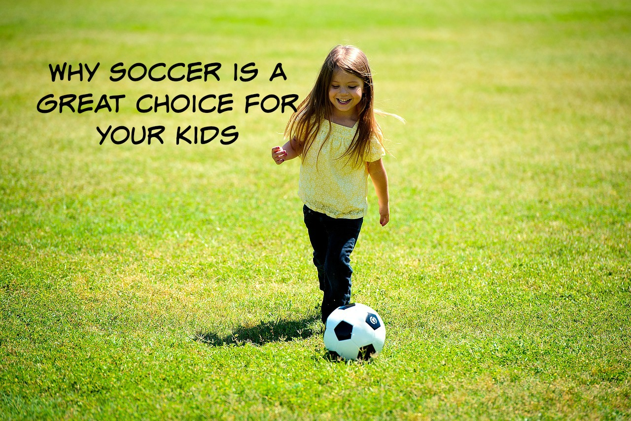 Why Soccer is a Great Choice For Your Kids